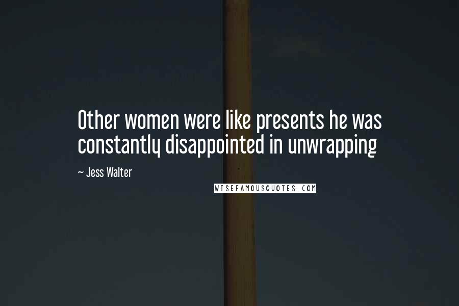 Jess Walter quotes: Other women were like presents he was constantly disappointed in unwrapping