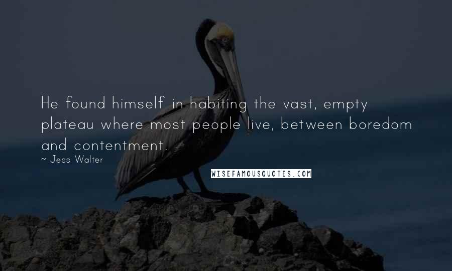 Jess Walter quotes: He found himself in habiting the vast, empty plateau where most people live, between boredom and contentment.