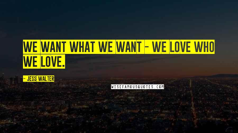 Jess Walter quotes: We want what we want - we love who we love.