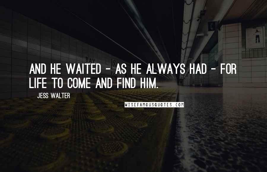 Jess Walter quotes: And he waited - as he always had - for life to come and find him.