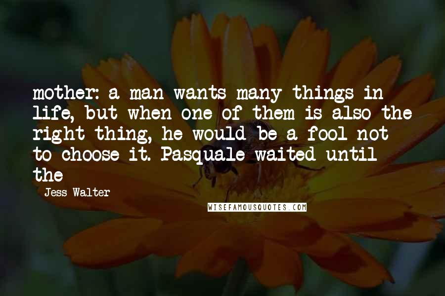 Jess Walter quotes: mother: a man wants many things in life, but when one of them is also the right thing, he would be a fool not to choose it. Pasquale waited until