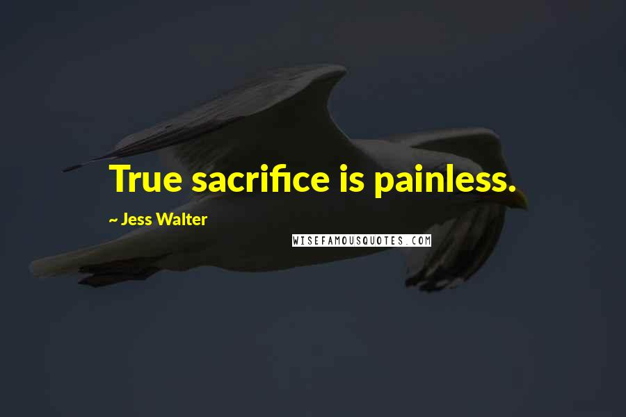 Jess Walter quotes: True sacrifice is painless.