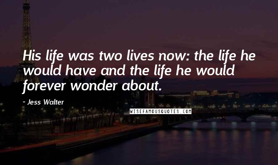 Jess Walter quotes: His life was two lives now: the life he would have and the life he would forever wonder about.