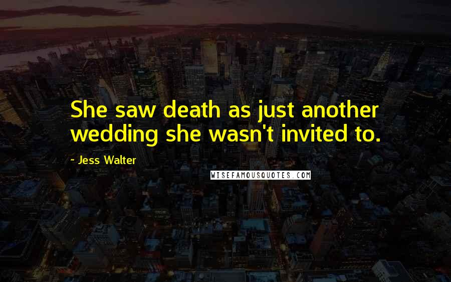 Jess Walter quotes: She saw death as just another wedding she wasn't invited to.