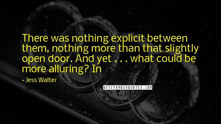 Jess Walter quotes: There was nothing explicit between them, nothing more than that slightly open door. And yet . . . what could be more alluring? In