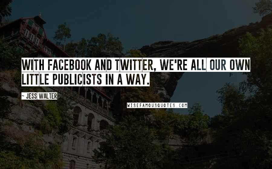 Jess Walter quotes: With Facebook and Twitter, we're all our own little publicists in a way.