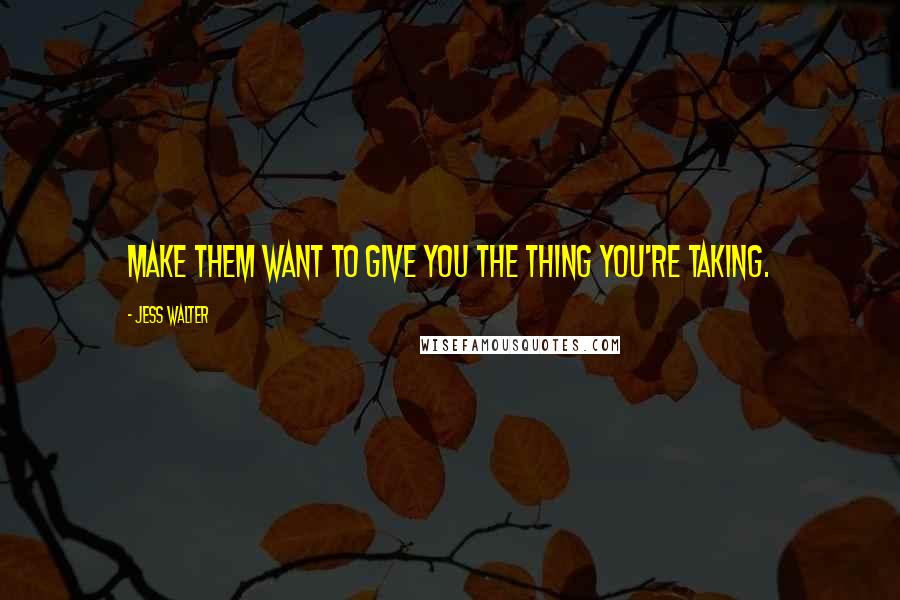 Jess Walter quotes: Make them want to give you the thing you're taking.