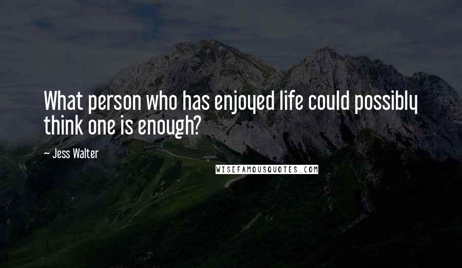 Jess Walter quotes: What person who has enjoyed life could possibly think one is enough?