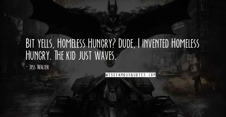 Jess Walter quotes: Bit yells, Homeless Hungry? Dude, I invented Homeless Hungry. The kid just waves.