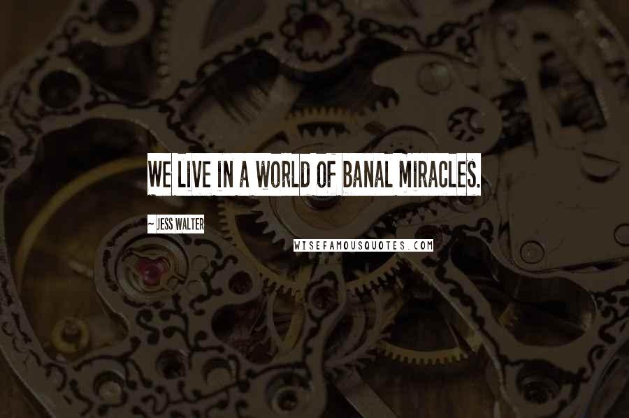 Jess Walter quotes: We live in a world of banal miracles.