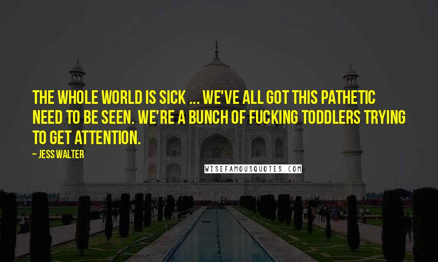Jess Walter quotes: The whole world is sick ... we've all got this pathetic need to be seen. We're a bunch of fucking toddlers trying to get attention.