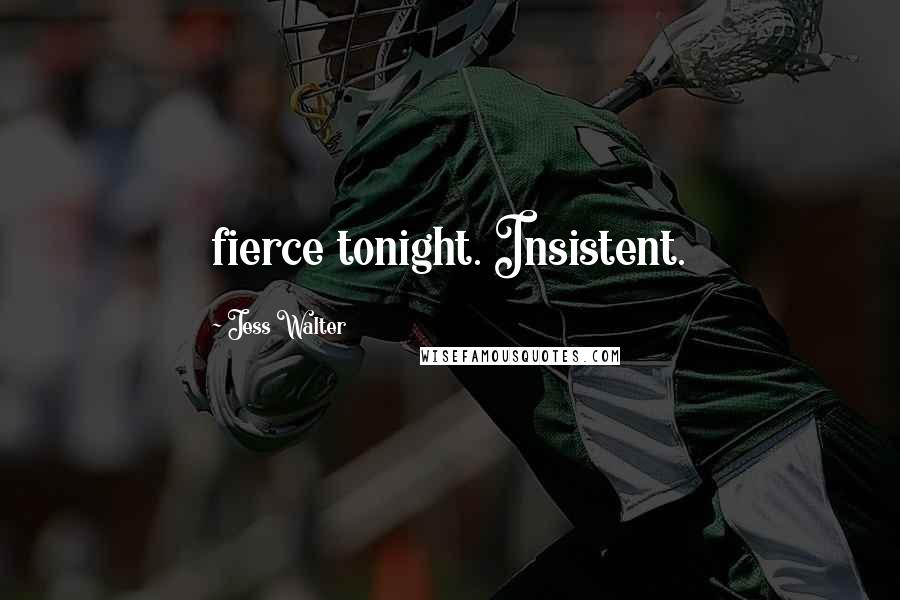 Jess Walter quotes: fierce tonight. Insistent.