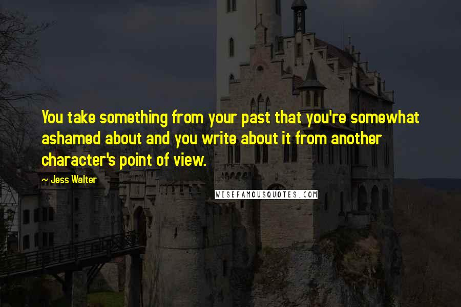 Jess Walter quotes: You take something from your past that you're somewhat ashamed about and you write about it from another character's point of view.