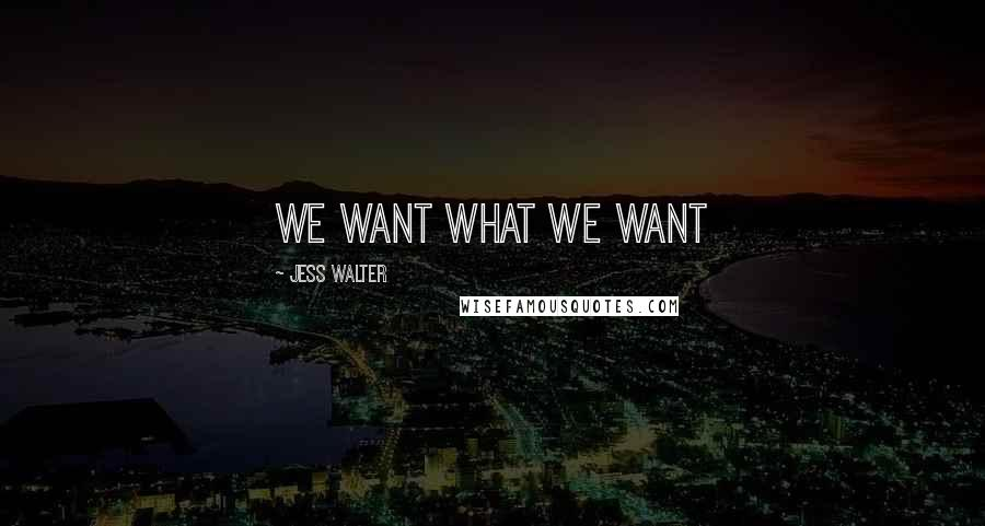 Jess Walter quotes: We want what we want