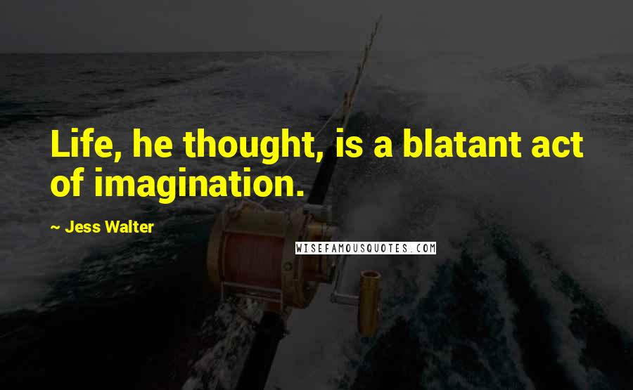 Jess Walter quotes: Life, he thought, is a blatant act of imagination.