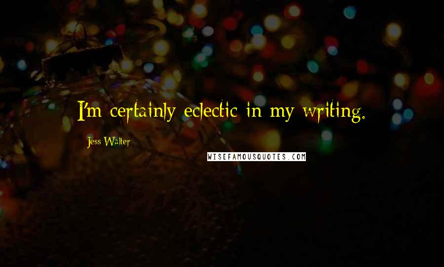 Jess Walter quotes: I'm certainly eclectic in my writing.
