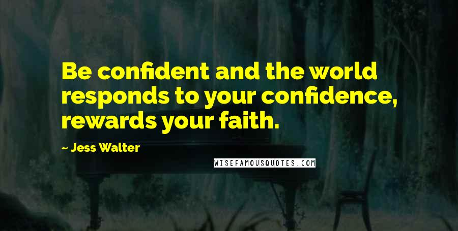 Jess Walter quotes: Be confident and the world responds to your confidence, rewards your faith.