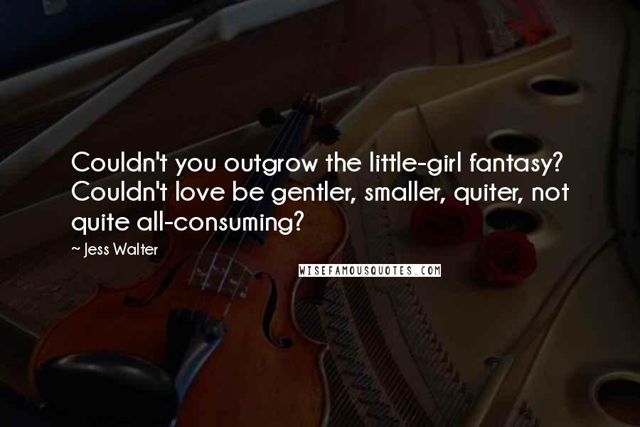 Jess Walter quotes: Couldn't you outgrow the little-girl fantasy? Couldn't love be gentler, smaller, quiter, not quite all-consuming?