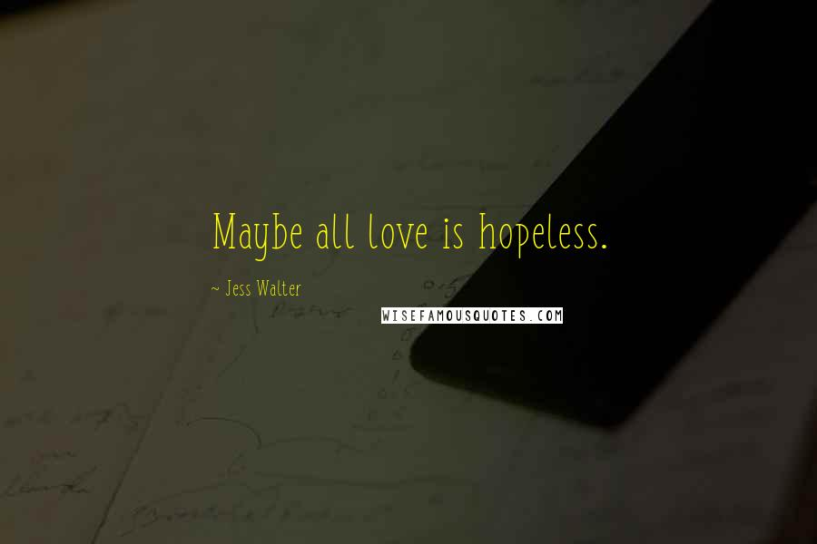 Jess Walter quotes: Maybe all love is hopeless.