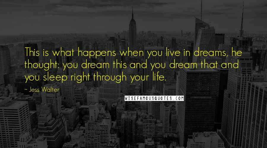 Jess Walter quotes: This is what happens when you live in dreams, he thought: you dream this and you dream that and you sleep right through your life.