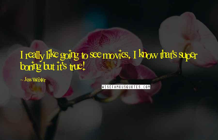 Jess Weixler quotes: I really like going to see movies. I know that's super boring but it's true!