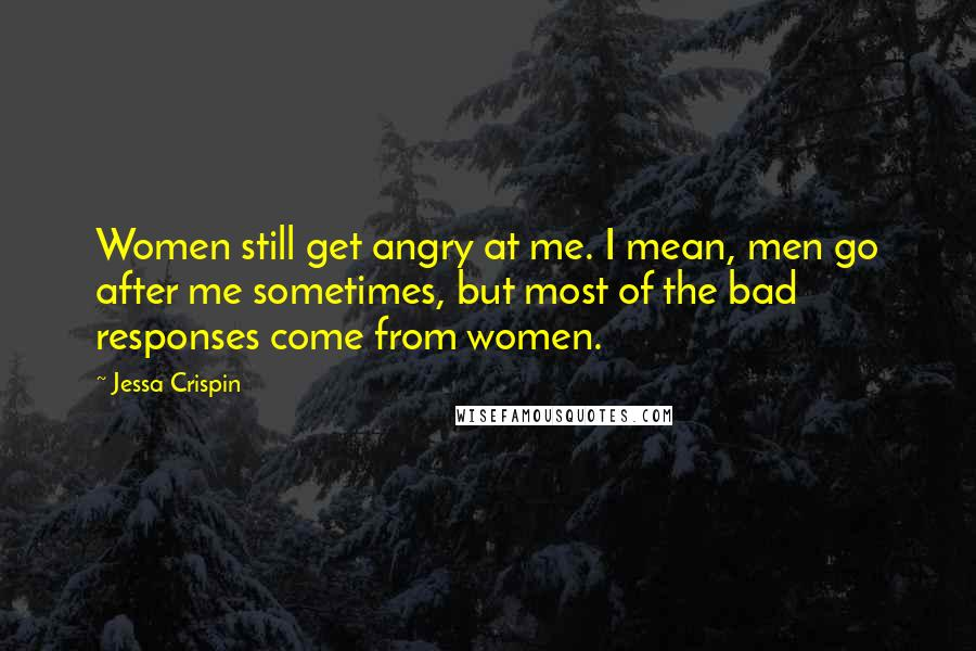 Jessa Crispin quotes: Women still get angry at me. I mean, men go after me sometimes, but most of the bad responses come from women.