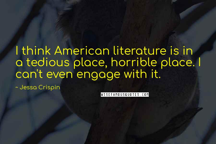 Jessa Crispin quotes: I think American literature is in a tedious place, horrible place. I can't even engage with it.