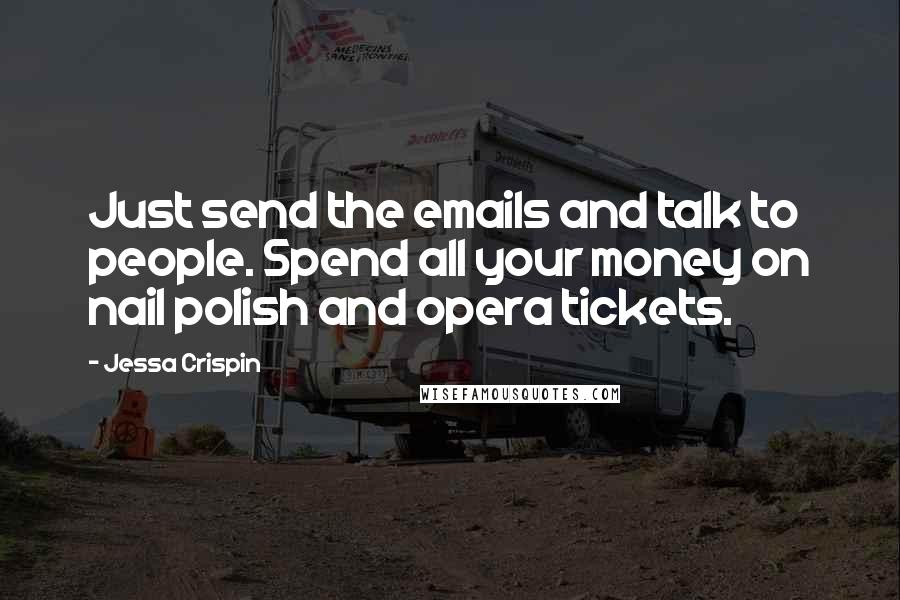 Jessa Crispin quotes: Just send the emails and talk to people. Spend all your money on nail polish and opera tickets.