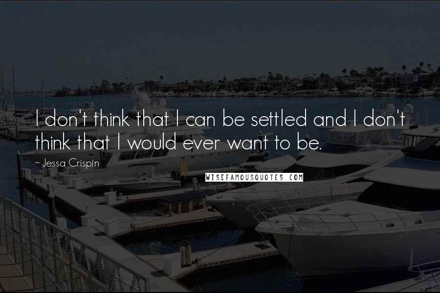 Jessa Crispin quotes: I don't think that I can be settled and I don't think that I would ever want to be.