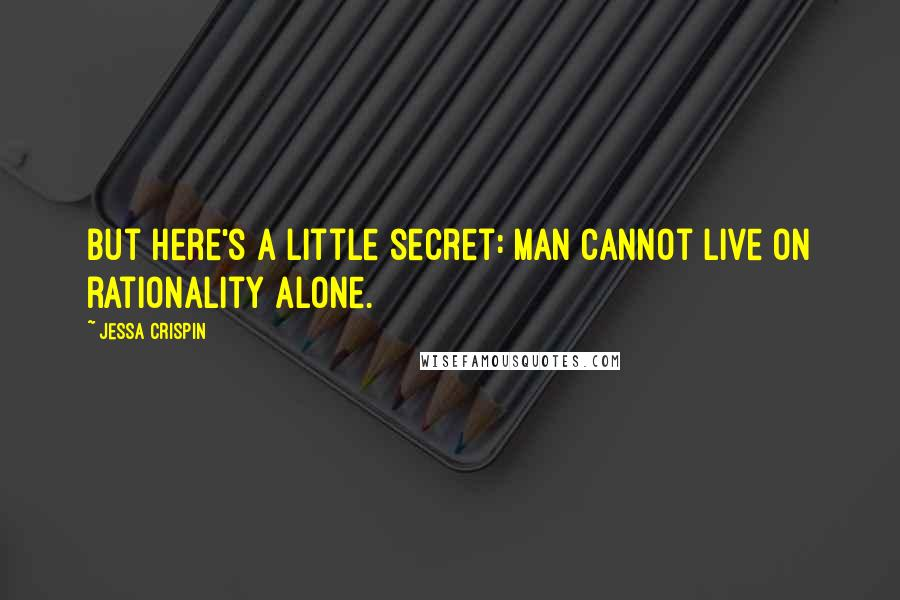 Jessa Crispin quotes: But here's a little secret: man cannot live on rationality alone.
