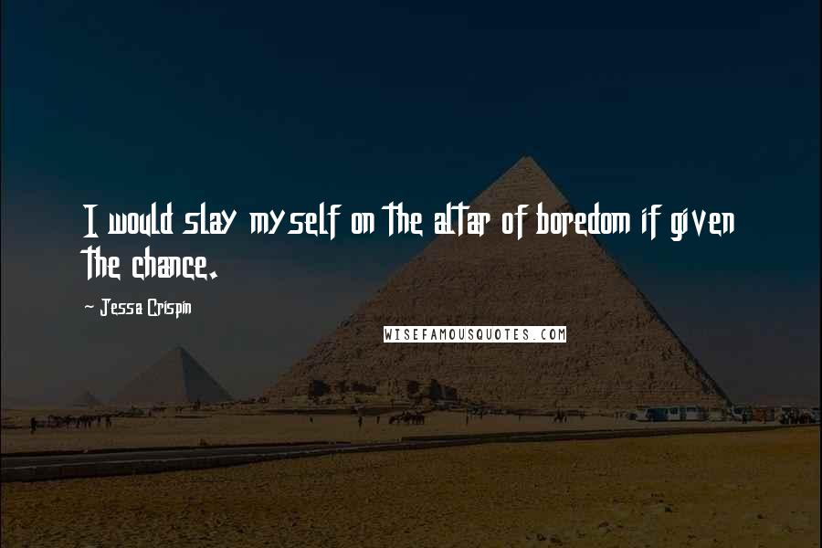 Jessa Crispin quotes: I would slay myself on the altar of boredom if given the chance.