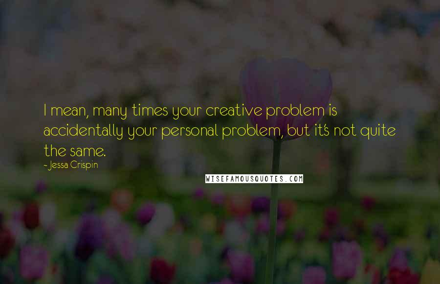 Jessa Crispin quotes: I mean, many times your creative problem is accidentally your personal problem, but it's not quite the same.