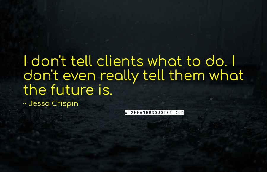 Jessa Crispin quotes: I don't tell clients what to do. I don't even really tell them what the future is.