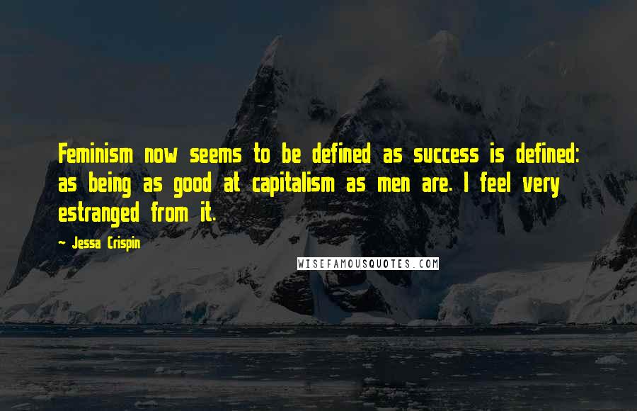 Jessa Crispin quotes: Feminism now seems to be defined as success is defined: as being as good at capitalism as men are. I feel very estranged from it.