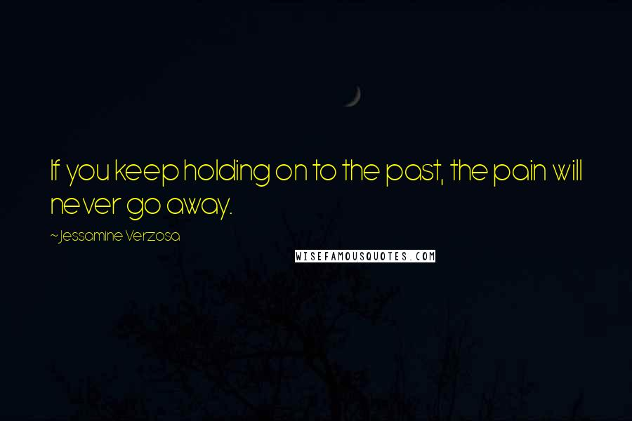 Jessamine Verzosa quotes: If you keep holding on to the past, the pain will never go away.