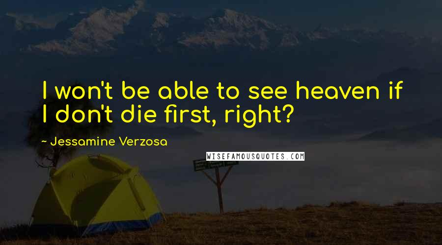 Jessamine Verzosa quotes: I won't be able to see heaven if I don't die first, right?