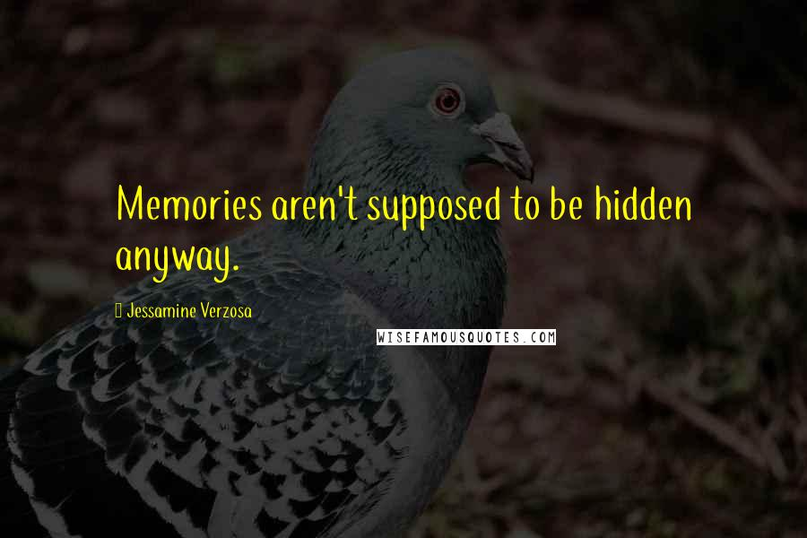Jessamine Verzosa quotes: Memories aren't supposed to be hidden anyway.