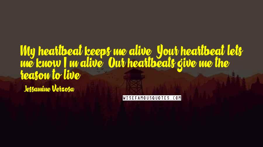 Jessamine Verzosa quotes: My heartbeat keeps me alive. Your heartbeat lets me know I'm alive. Our heartbeats give me the reason to live.