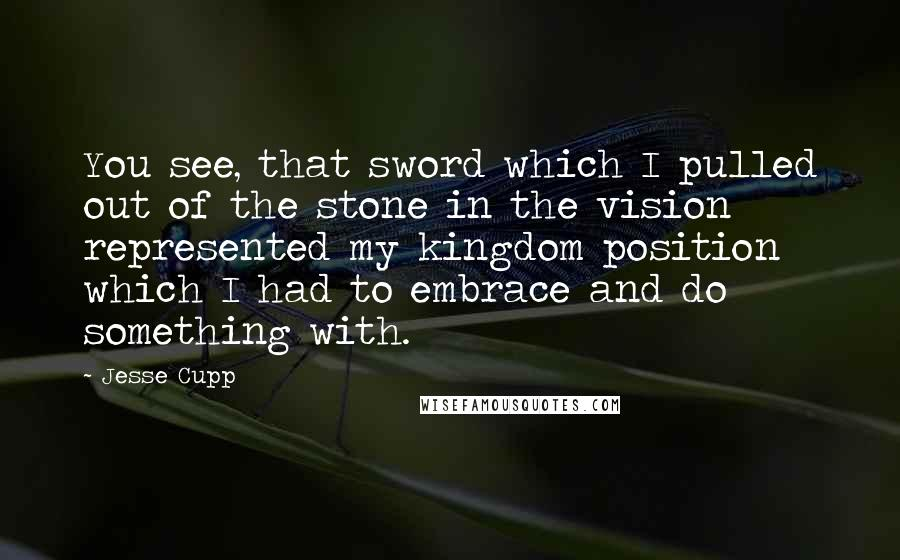 Jesse Cupp quotes: You see, that sword which I pulled out of the stone in the vision represented my kingdom position which I had to embrace and do something with.