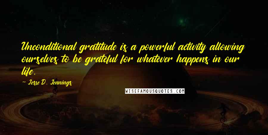 Jesse D. Jennings quotes: Unconditional gratitude is a powerful activity allowing ourselves to be grateful for whatever happens in our life.
