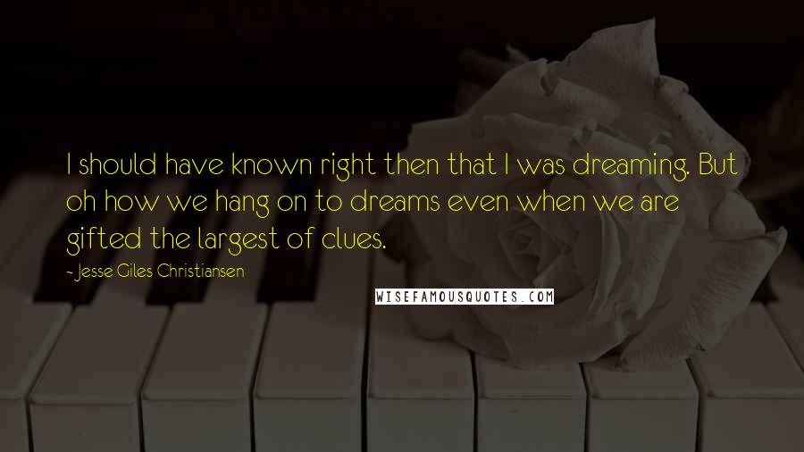 Jesse Giles Christiansen quotes: I should have known right then that I was dreaming. But oh how we hang on to dreams even when we are gifted the largest of clues.