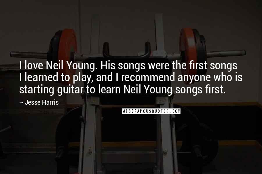 Jesse Harris quotes: I love Neil Young. His songs were the first songs I learned to play, and I recommend anyone who is starting guitar to learn Neil Young songs first.