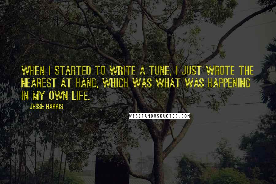 Jesse Harris quotes: When I started to write a tune, I just wrote the nearest at hand, which was what was happening in my own life.