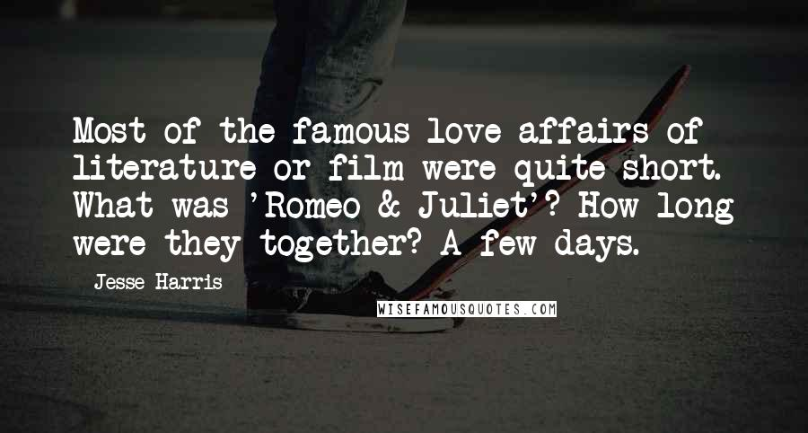 Jesse Harris quotes: Most of the famous love affairs of literature or film were quite short. What was 'Romeo & Juliet'? How long were they together? A few days.