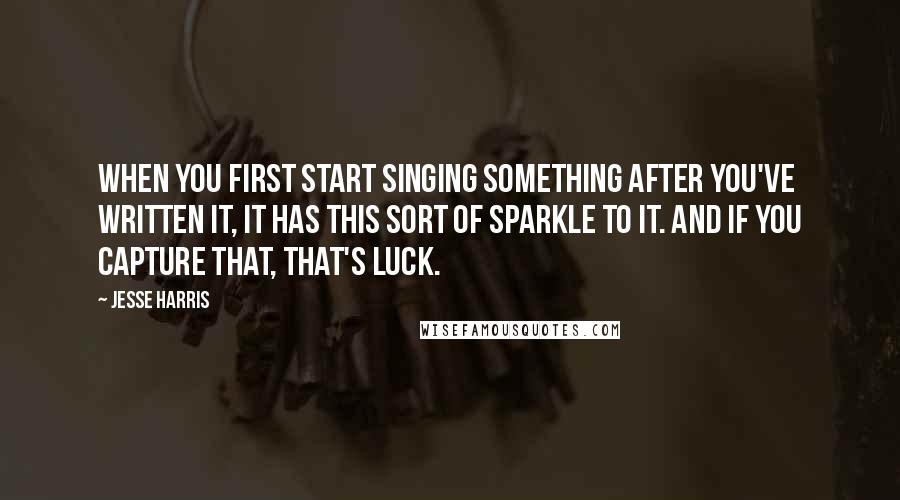 Jesse Harris quotes: When you first start singing something after you've written it, it has this sort of sparkle to it. And if you capture that, that's luck.
