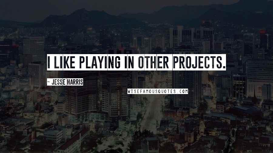 Jesse Harris quotes: I like playing in other projects.
