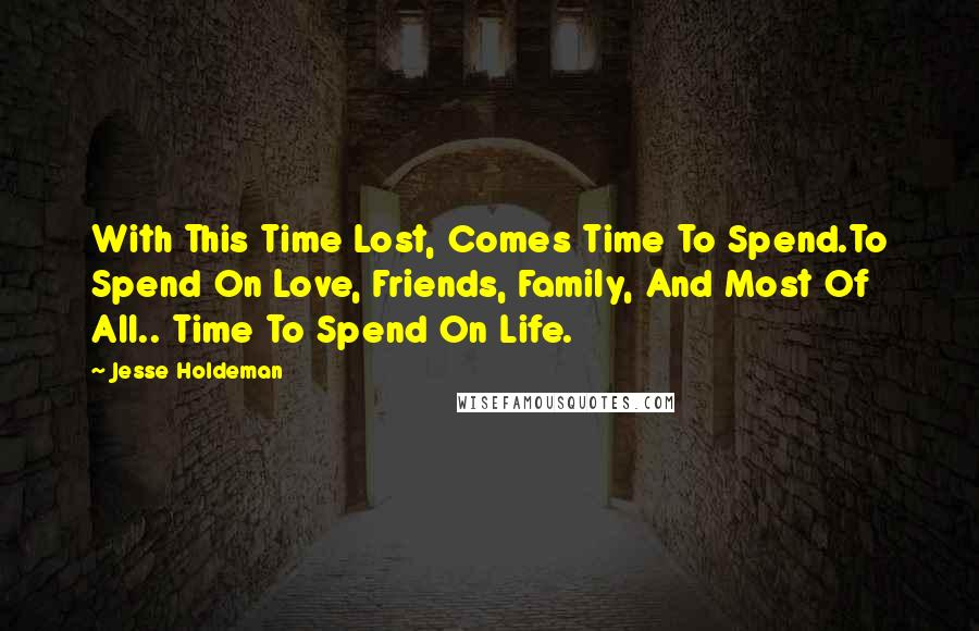Jesse Holdeman quotes: With This Time Lost, Comes Time To Spend.To Spend On Love, Friends, Family, And Most Of All.. Time To Spend On Life.