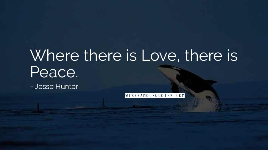Jesse Hunter quotes: Where there is Love, there is Peace.