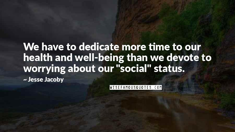 "Jesse Jacoby quotes: We have to dedicate more time to our health and well-being than we devote to worrying about our ""social"" status."