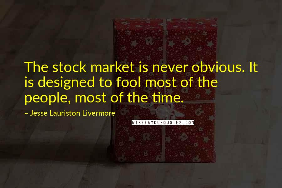 Jesse Lauriston Livermore quotes: The stock market is never obvious. It is designed to fool most of the people, most of the time.